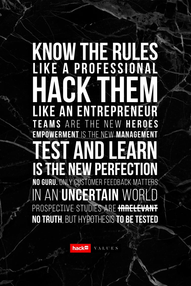 Know the rules like a professional, hack them like an entrepreneur. Teams are the new heroes. Empowerment is the new management. Test and learn is the new perfection. No guru. Only customer feedback matters. In an uncertain world, prospective studies are irrelevant. No truth, but hypothesis to be tested.